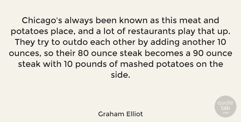 Graham Elliot Quote About Adding, Becomes, Known, Meat, Ounce: Chicagos Always Been Known As...