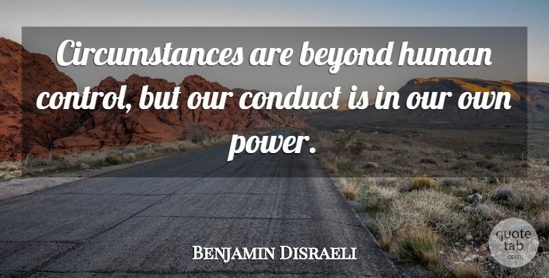 Benjamin Disraeli Circumstances Are Beyond Human Control But Our