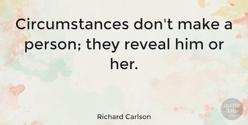 Richard Carlson Quote About American Author, Circumstance: Circumstances Dont Make A Person...