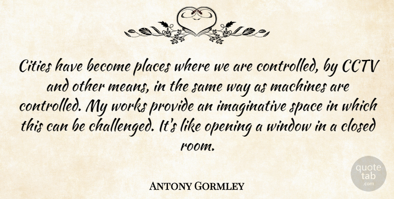 Antony Gormley Quote About Cities, Closed, Machines, Places, Provide: Cities Have Become Places Where...