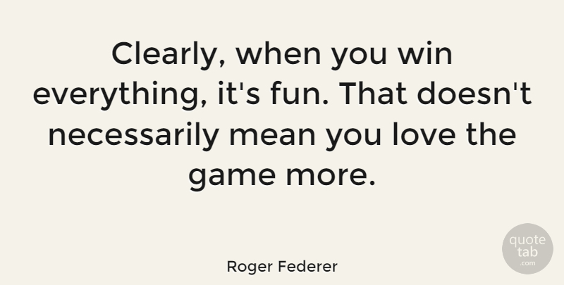 Roger Federer Quote About Fun, Mean, Winning: Clearly When You Win Everything...