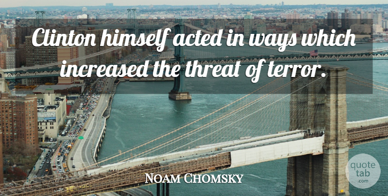 Noam Chomsky Quote About Acted, Increased, Threat, Ways: Clinton Himself Acted In Ways...