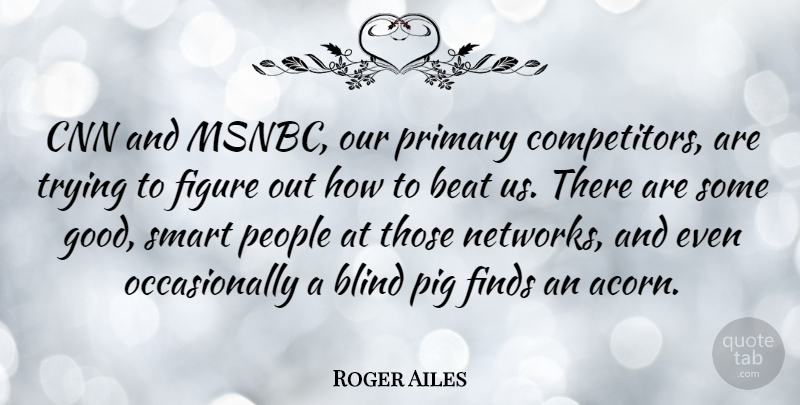 Roger Ailes Quote About Beat, Cnn, Figure, Finds, Good: Cnn And Msnbc Our Primary...