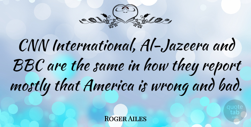 Roger Ailes Quote About America, Cnn, Als: Cnn International Al Jazeera And...