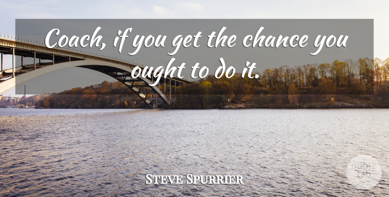 Steve Spurrier Quote About Chance, Ought: Coach If You Get The...