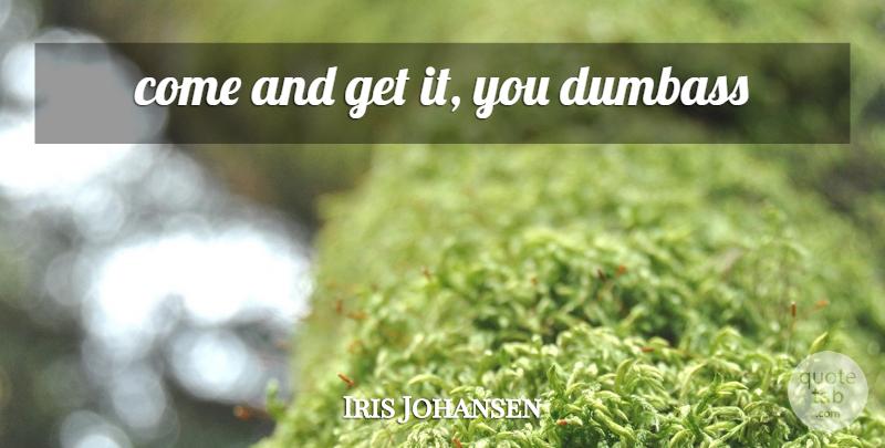 Iris Johansen: come and get it, you dumbass | QuoteTab