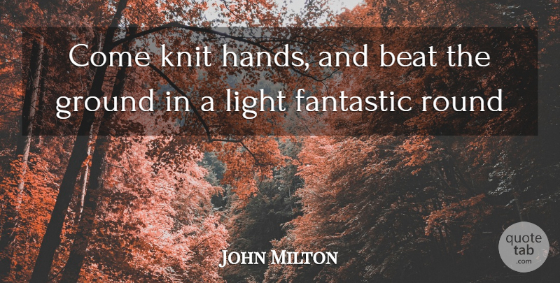 John Milton Quote About Hands, Light, Ballet: Come Knit Hands And Beat...