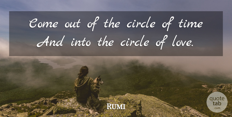 Rumi Quote About Love, Time, Circles: Come Out Of The Circle...