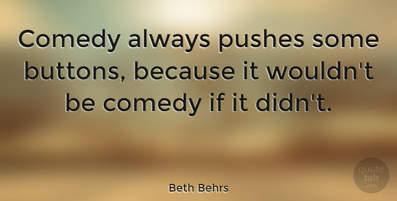 Beth Behrs Quote About Buttons, Comedy, Ifs: Comedy Always Pushes Some Buttons...