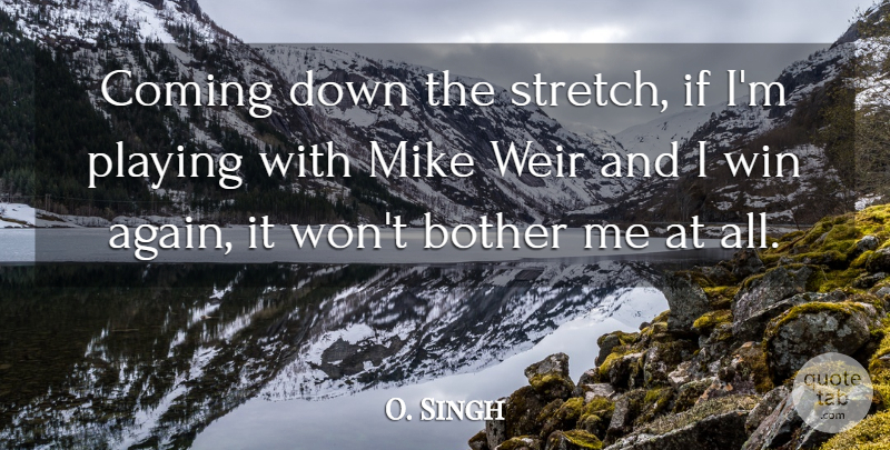 O. Singh Quote About Bother, Coming, Mike, Playing, Win: Coming Down The Stretch If...