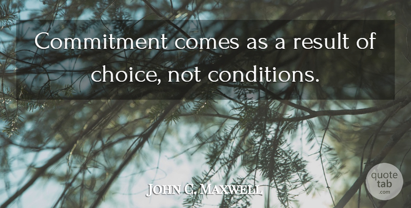 John C. Maxwell Quote About Commitment, Choices, Results: Commitment Comes As A Result...