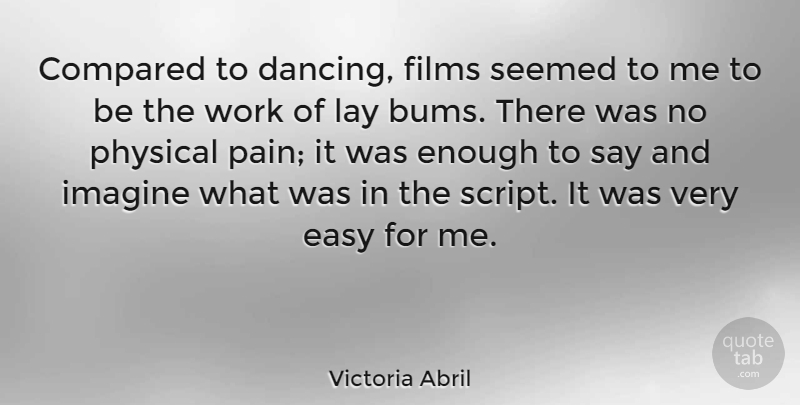 Victoria Abril Quote About Pain, Dancing, Scripts: Compared To Dancing Films Seemed...