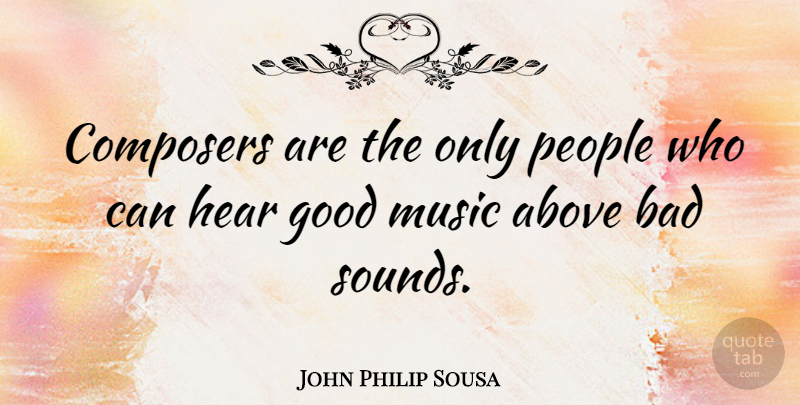 John Philip Sousa Composers Are The Only People Who Can Hear Good