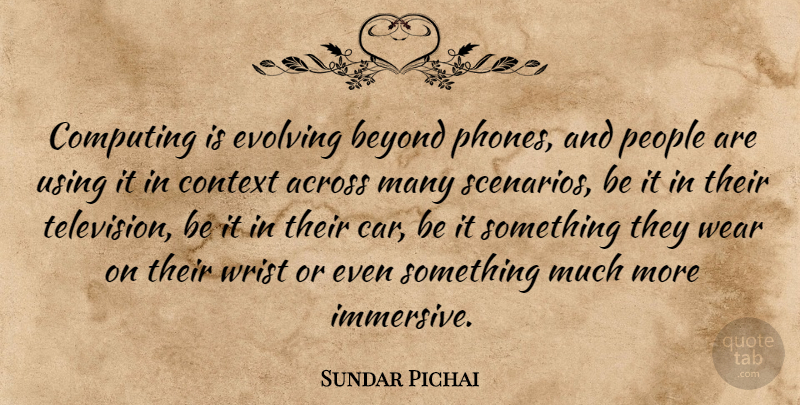 Sundar Pichai Quote About Across, Beyond, Car, Computing, Context: Computing Is Evolving Beyond Phones...