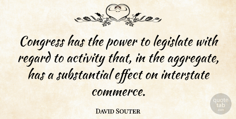 David Souter Quote About Effect, Legislate, Power, Regard: Congress Has The Power To...