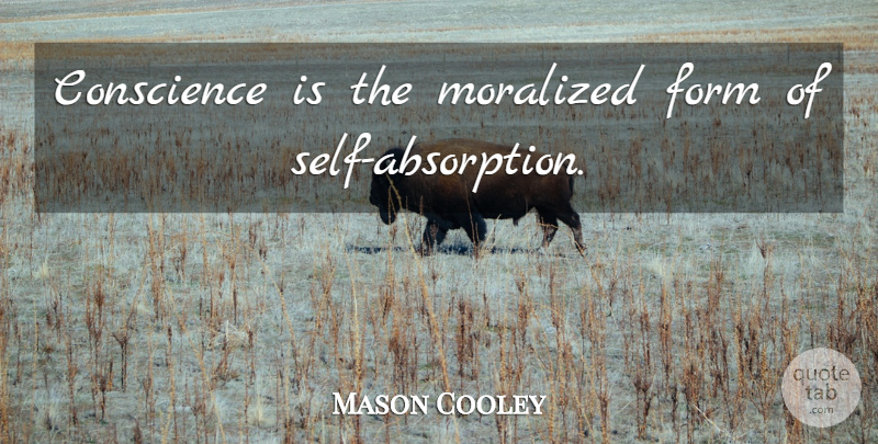Mason Cooley Quote About Self, Form, Absorption: Conscience Is The Moralized Form...