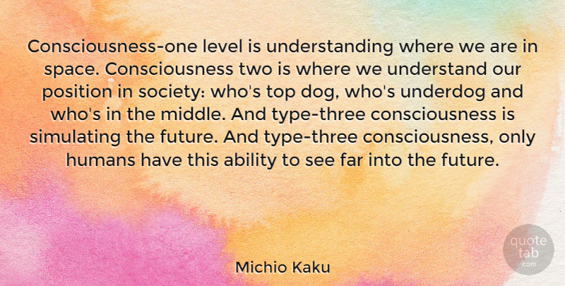 Michio Kaku Quote About Ability, Consciousness, Far, Future, Humans: Consciousness One Level Is Understanding...