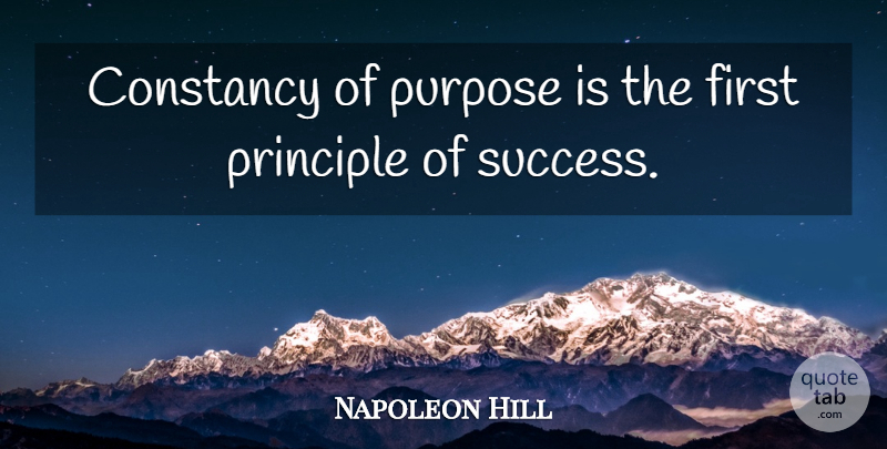 Napoleon Hill Quote About Purpose, Firsts, Principles: Constancy Of Purpose Is The...