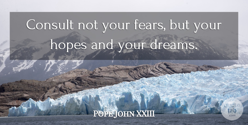 Pope John XXIII Quote About Dream, Hope, Frustration: Consult Not Your Fears But...