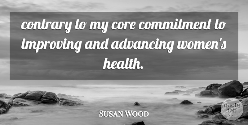 Susan Wood Quote About Advancing, Commitment, Contrary, Core, Improving: Contrary To My Core Commitment...