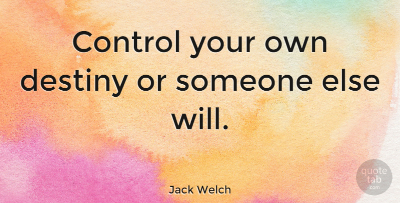 Jack Welch Quote About Motivational, Confidence, Life Changing: Control Your Own Destiny Or...