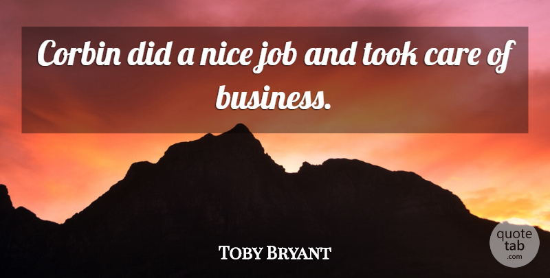 Toby Bryant Quote About Care, Job, Nice, Took: Corbin Did A Nice Job...