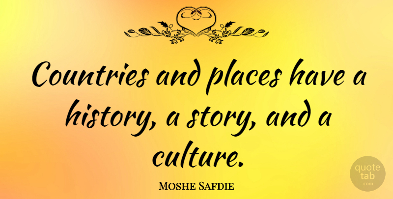 Moshe Safdie Quote About Countries, History: Countries And Places Have A...