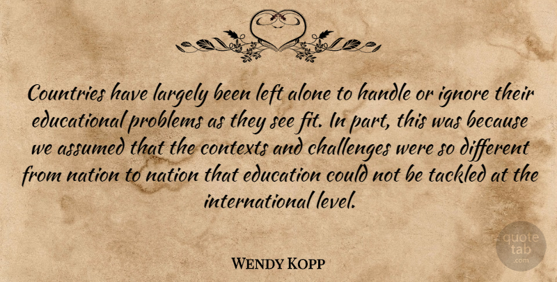 Wendy Kopp Quote About Alone, Assumed, Countries, Education, Handle: Countries Have Largely Been Left...