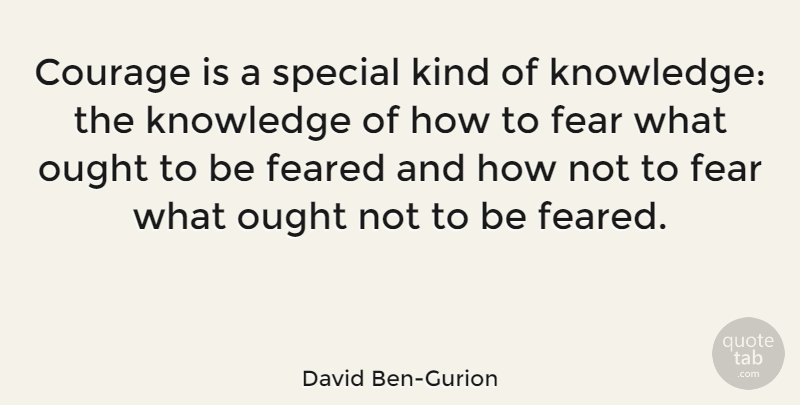 David Ben-Gurion Quote About Courage, Fear, Feared, Knowledge, Ought: Courage Is A Special Kind...