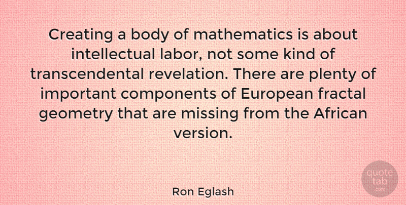 Ron Eglash Quote About African, Components, European, Geometry, Mathematics: Creating A Body Of Mathematics...