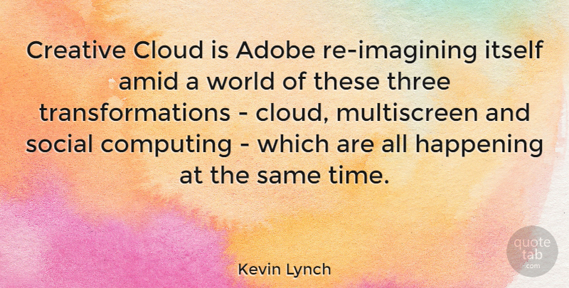 Kevin Lynch Quote About Computing, Happening, Itself, Social, Three: Creative Cloud Is Adobe Re...