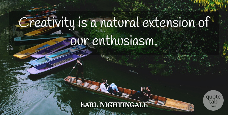 Earl Nightingale Quote About Creativity, Law Of Attraction, Enthusiasm For Life: Creativity Is A Natural Extension...