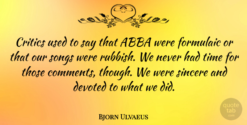 Bjorn Ulvaeus Quote About Abba, Devoted, Sincere, Songs, Time: Critics Used To Say That...