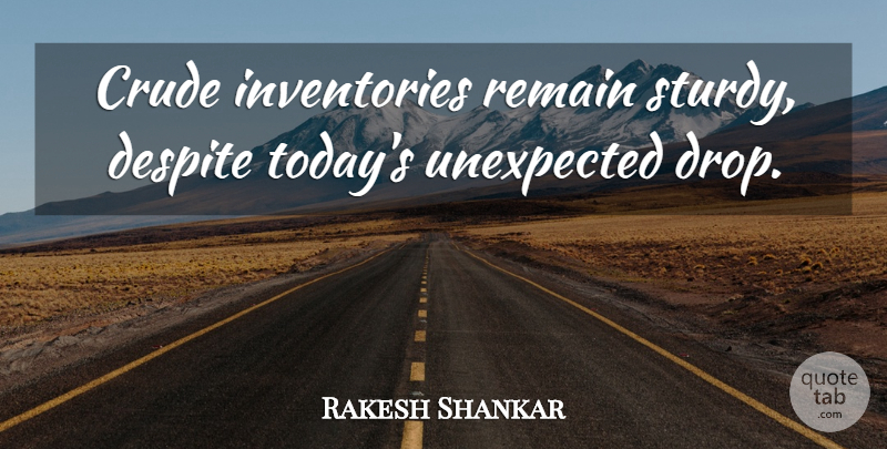 Rakesh Shankar Quote About Crude, Despite, Remain, Unexpected: Crude Inventories Remain Sturdy Despite...