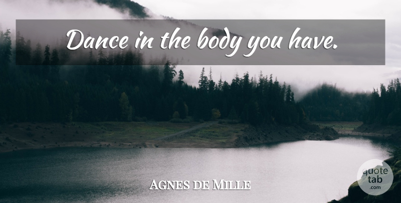 Agnes de Mille Quote About Body: Dance In The Body You...