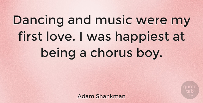 Adam Shankman: Dancing and music were my first love. I was ...