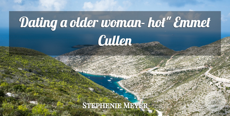 Stephenie Meyer Quote About Dating, Hot, Older Women: Dating A Older Woman Hot...
