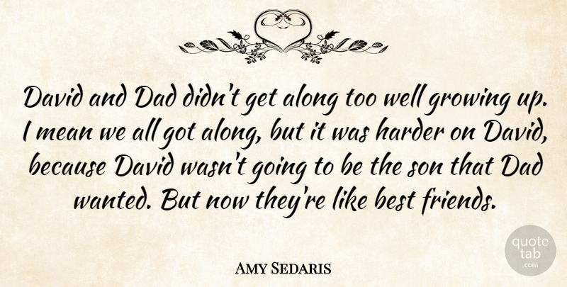 Amy Sedaris Quote About Along, Best, Dad, David, Growing: David And Dad Didnt Get...