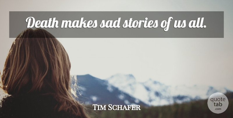 Tim Schafer Quote About Death, Stories, Sad Story: Death Makes Sad Stories Of...