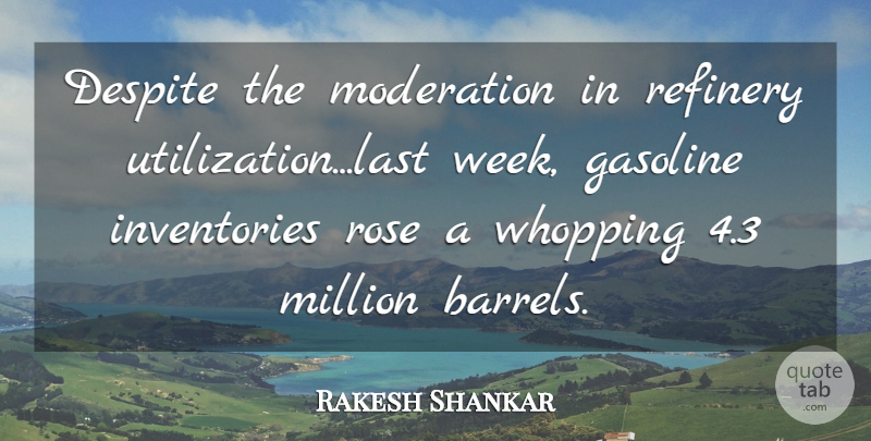 Rakesh Shankar Quote About Despite, Gasoline, Million, Moderation, Rose: Despite The Moderation In Refinery...