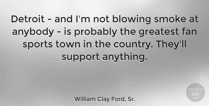 William Clay Ford, Sr. Quote About Anybody, Blowing, Detroit, Fan, Smoke: Detroit And Im Not Blowing...