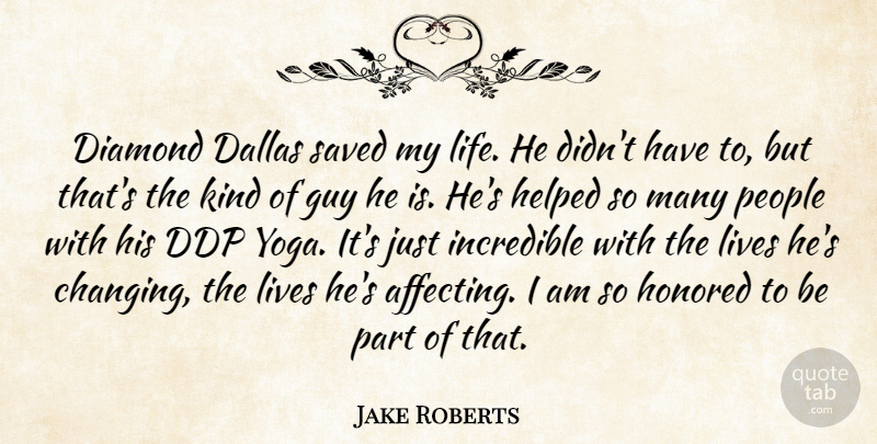 Jake Roberts Quote About Dallas, Guy, Helped, Honored, Incredible: Diamond Dallas Saved My Life...