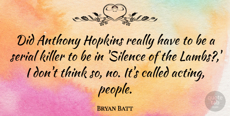 Bryan Batt Quote About Thinking, People, Silence: Did Anthony Hopkins Really Have...