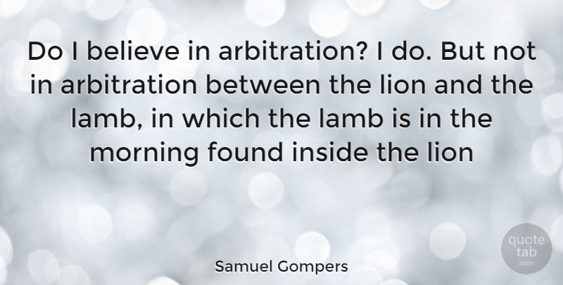 Samuel Gompers Quote About Morning, Believe, Lambs: Do I Believe In Arbitration...