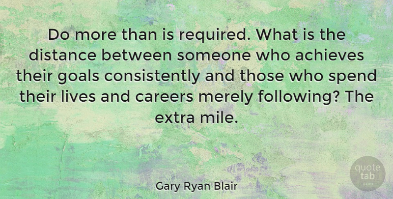 Gary Ryan Blair Quote About Achieves, Business, Careers, Distance, Lives: Do More Than Is Required...