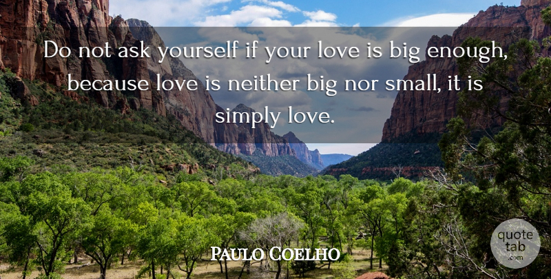 Paulo Coelho Quote About Inspirational Love, Love Is, Simply Love: Do Not Ask Yourself If...