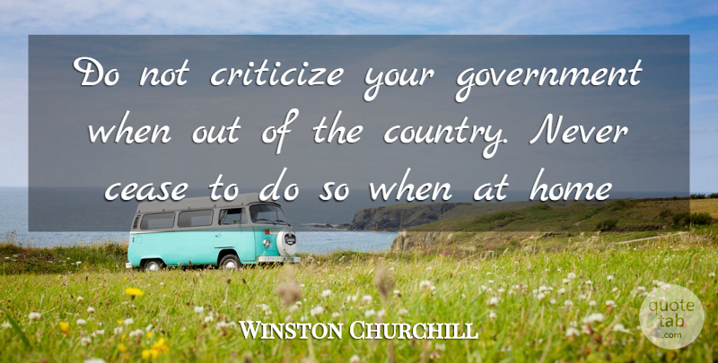 Winston Churchill Quote About Country, Home, Government: Do Not Criticize Your Government...