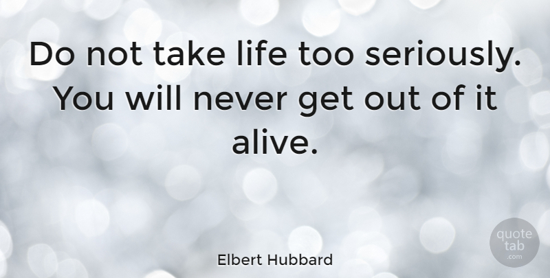 Quotes About Taking Life Too Seriously: Elbert Hubbard: Do Not Take Life Too Seriously. You Will