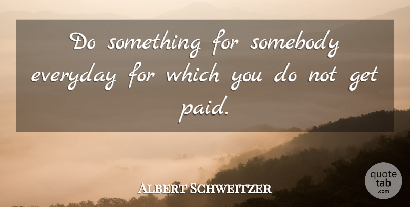 Albert Schweitzer Quote About Motivational, Happiness, Helping Others: Do Something For Somebody Everyday...