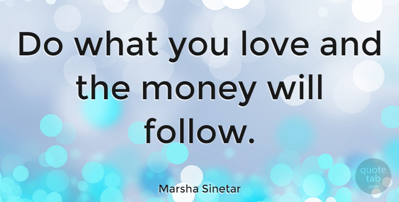 Marsha Sinetar Quote About Love, Money: Do What You Love And...
